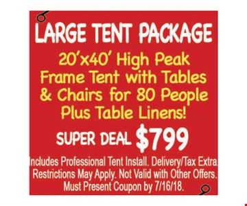Large tent package. 20' X 40' high peak frame tent with tables & chairs for 80 people plus table linens! Super deal $799. Includes professional tent install. Delivery/tax extra. Restrictions may apply. Not valid with other offers. Must present coupon by 7/16/18.