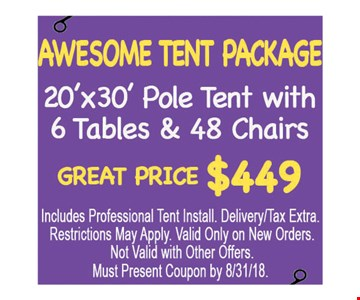 Awesome Tent Package. 20'x30' pole tent with 6 tables and 48 chairs. Great price $449. Includes professional tent install. Delivery/tax extra. Restrictions may apply. Valid only on new orders. Not valid with other offers. Must present coupon by 8/31/18