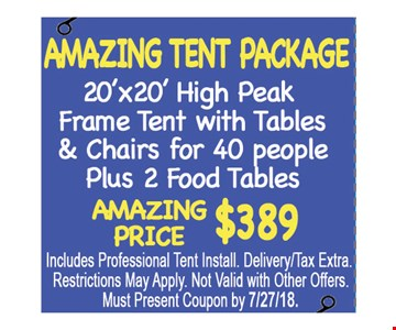 Amazing Tent Package $389. 20' x 20' high peak frame tent with tables & chairs for 40 people plus 2 food tables. Amazing price $389. Includes professional tent install. Delivery/tax extra. Restrictions may apply. Not valid with other offers. Must present coupon by 7/27/18.