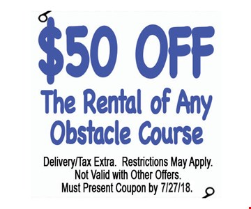 $50 Off The Rental of Any Obstacle Course. Delivery/tax extra. Restrictions may apply. Not valid with other offers. Must present coupon by 7/27/18.