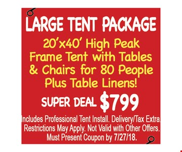 Large Tent Package $799. 20' x 40' high peak frame tent with tables & chairs for 80 people plus 2 food tables. Amazing price $799. Includes professional tent install. Delivery/tax extra. Restrictions may apply. Not valid with other offers. Must present coupon by 7/27/18.