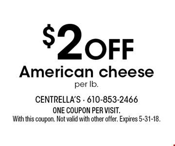 $2 OFF American cheese, per lb. ONE COUPON PER VISIT. With this coupon. Not valid with other offer. Expires 5-31-18.