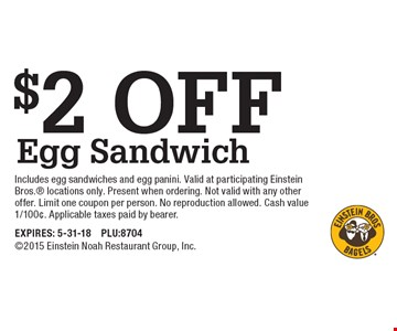 $2 off egg sandwich. Includes egg sandwiches and egg panini. Valid at participating Einstein Bros. locations only. Present when ordering. Not valid with any other offer. Limit one coupon per person. No reproduction allowed. Cash value 1/100¢. Applicable taxes paid by bearer. EXPIRES: 5-31-18. PLU:87042015 Einstein Noah Restaurant Group, Inc.