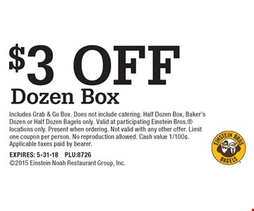 $3 off dozen box. Includes Grab & Go Box. Does not include catering, Half Dozen Box, Baker's Dozen or Half Dozen Bagels only. Valid at participating Einstein Bros. locations only. Present when ordering. Not valid with any other offer. Limit one coupon per person. No reproduction allowed. Cash value 1/100¢. Applicable taxes paid by bearer. EXPIRES: 5-31-18. PLU:87262015 Einstein Noah Restaurant Group, Inc.