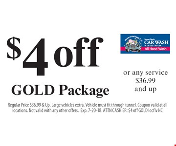 $4 off GOLD Package or any service $36.99 and up. Regular Price $36.99 & Up. Large vehicles extra. Vehicle must fit through tunnel. Coupon valid at all locations. Not valid with any other offers. Exp. 7-20-18. ATTN CASHIER: $4 off GOLD locflv NC
