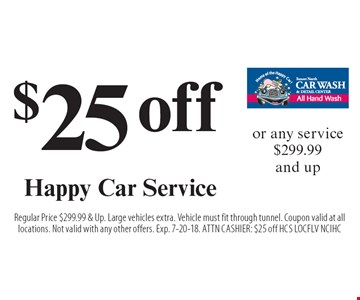 $25 off Happy Car Service or any service $299.99 and up. Regular Price $299.99 & Up. Large vehicles extra. Vehicle must fit through tunnel. Coupon valid at all locations. Not valid with any other offers. Exp. 7-20-18. ATTN CASHIER: $25 off HCS LOCFLV NCIHC