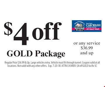 $4 off GOLD Package or any service $36.99 and up. Regular Price $36.99 & Up. Large vehicles extra. Vehicle must fit through tunnel. Coupon valid at all locations. Not valid with any other offers.Exp. 7-20-18. ATTN CASHIER: $4 off GOLD locflv SC