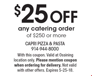 $25 off any catering order of $250 or more. With this coupon. Valid at Ossining location only. Please mention coupon when ordering for delivery. Not valid with other offers. Expires 5-25-18.