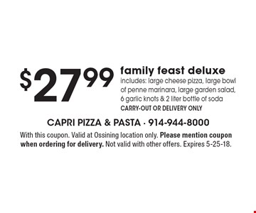 $27.99 family feast deluxe. Includes: large cheese pizza, large bowl of penne marinara, large garden salad, 6 garlic knots & 2 liter bottle of soda. Carry-out or delivery only. With this coupon. Valid at Ossining location only. Please mention coupon when ordering for delivery. Not valid with other offers. Expires 5-25-18.