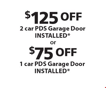 $125 OFF 2 car PDS Garage Door INSTALLED*. $75 OFF 1 car PDS Garage Door INSTALLED* .