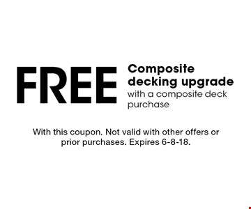 Free Composite decking upgrade with a composite deck purchase. With this coupon. Not valid with other offers or prior purchases. Expires 6-8-18.