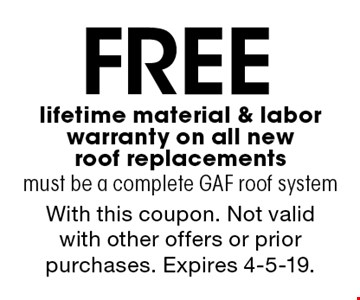 Free lifetime material & labor warranty on all new roof replacements must be a complete GAF roof system. With this coupon. Not valid with other offers or prior purchases. Expires 4-5-19.