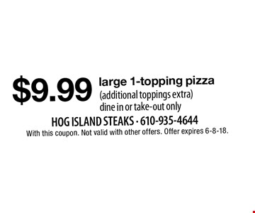 $9.99 large 1-topping pizza (additional toppings extra)dine in or take-out only. With this coupon. Not valid with other offers. Offer expires 6-8-18.