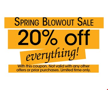 Spring Blowout Sale! 20% off everything! With this coupon. Not valid with any other offers or prior purchases. Limited time only.
