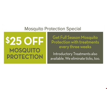 $25 off mosquito protection. Get full season mosquito protection with treatments every three weeks. Introductory treatments also available. We eliminate ticks, too.  First time customers only. Limit one coupon per property. Not valid with other offers.