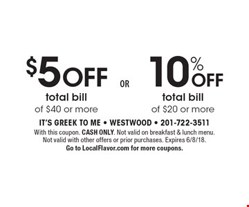 $5 off total bill of $40 or more or 10% off total bill of $20 or more. With this coupon. Cash Only. Not valid on breakfast & lunch menu. Not valid with other offers or prior purchases. Expires 6/8/18. Go to LocalFlavor.com for more coupons.