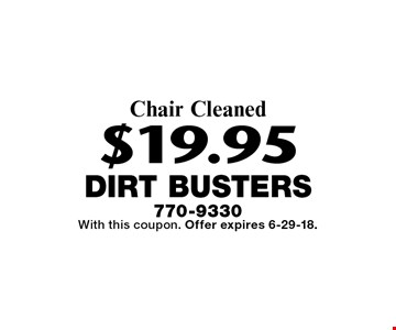 $19.95 Chair Cleaned. With this coupon. Offer expires 6-29-18.