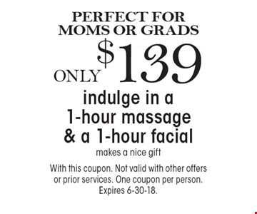 PERFECT FOR MOMS OR GRADS. Only $139 indulge in a 1-hour massage & a 1-hour facial. Makes a nice gift. With this coupon. Not valid with other offers or prior services. One coupon per person. Expires 6-30-18.
