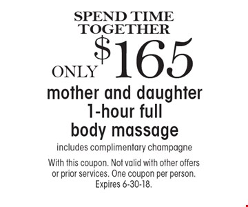 SPEND TIME TOGETHER. Only $165 mother and daughter 1-hour full body massage, includes complimentary champagne. With this coupon. Not valid with other offers or prior services. One coupon per person. Expires 6-30-18.