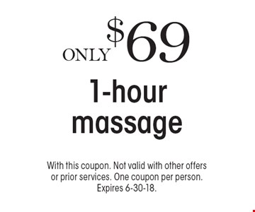 Only $69 1-hour massage. With this coupon. Not valid with other offers or prior services. One coupon per person. Expires 6-30-18.