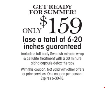 GET READY FOR SUMMER! ONLY $159 lose a total of 6-20 inches guaranteed. Includes: full body Swedish miracle wrap & cellulite treatment with a 30 minute alpha capsule detox therapy. With this coupon. Not valid with other offers or prior services. One coupon per person. Expires 6-30-18.