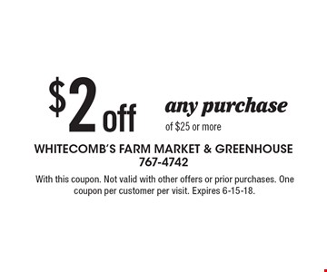 $2 off any purchase of $25 or more. With this coupon. Not valid with other offers or prior purchases. One coupon per customer per visit. Expires 6-15-18.