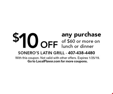 $10 off any purchase of $60 or more on lunch or dinner. With this coupon. Not valid with other offers. Expires 1/25/19. Go to LocalFlavor.com for more coupons.