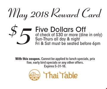 May 2018 Reward Card: $5 Five Dollars Off of check of $30 or more (dine in only). Sun-Thurs all day & night. Fri & Sat must be seated before 6pm. With this coupon. Cannot be applied to lunch specials, prix fixe, early bird specials or any other offers. Expires 5-31-18.