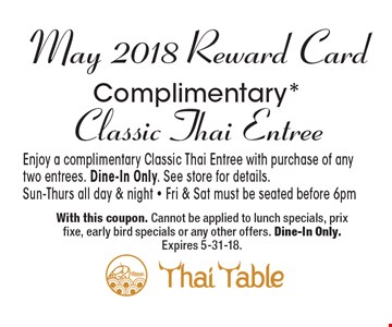 May 2018 Reward Card: Complimentary* Classic Thai Entree. Enjoy a complimentary Classic Thai Entree with purchase of any two entrees. Dine-In Only. See store for details. Sun-Thurs all day & night - Fri & Sat must be seated before 6pm. With this coupon. Cannot be applied to lunch specials, prix fixe, early bird specials or any other offers. Dine-In Only. Expires 5-31-18.