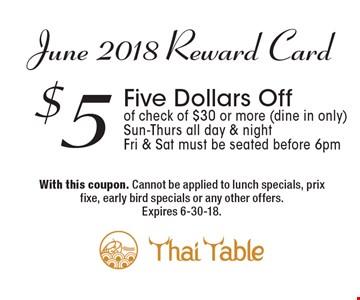 June 2018 Reward Card: $5 Five Dollars Off of check of $30 or more (dine in only). Sun-Thurs all day & night. Fri & Sat must be seated before 6pm. With this coupon. Cannot be applied to lunch specials, prix fixe, early bird specials or any other offers. Expires 6-30-18.