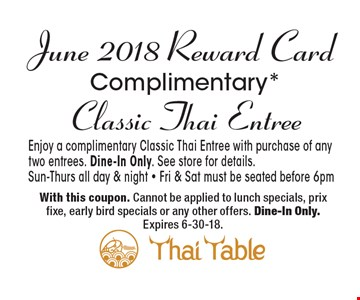 June 2018 Reward Card: Complimentary* Classic Thai Entree. Enjoy a complimentary Classic Thai Entree with purchase of any two entrees. Dine-In Only. See store for details. Sun-Thurs all day & night - Fri & Sat must be seated before 6pm. With this coupon. Cannot be applied to lunch specials, prix fixe, early bird specials or any other offers. Dine-In Only. Expires 6-30-18.