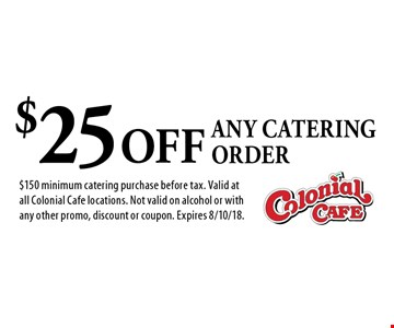 $25 OFF any catering order. $150 minimum catering purchase before tax. Valid at all Colonial Cafe locations. Not valid on alcohol or with any other promo, discount or coupon. Expires 8/10/18.