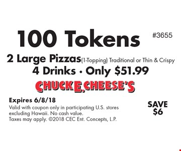 100 Tokens 2 Large Pizzas (1-Topping). Traditional or Thin & Crispy. 4 Drinks - Only $51.99. Save $6. Expires 6/8/18. Valid with coupon only in participating U.S. stores excluding Hawaii. No cash value. Taxes may apply. 2018 CEC Ent. Concepts, L.P.#3655