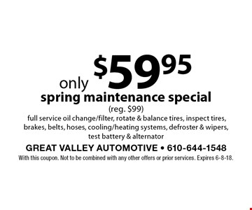 only $59.95 spring maintenance special (reg. $99)full service oil change/filter, rotate & balance tires, inspect tires, brakes, belts, hoses, cooling/heating systems, defroster & wipers, test battery & alternator. With this coupon. Not to be combined with any other offers or prior services. Expires 6-8-18.