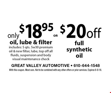 only $18.95 oil, lube & filter includes: 5 qts. 5w30 premium oil & new filter, lube, top off all fluids, suspension and body visual maintenance check OR $20 off full synthetic oil. With this coupon. Most cars. Not to be combined with any other offers or prior services. Expires 6-8-18.