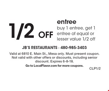 1/2 Off entree buy 1 entree, get 1 entree of equal or lesser value 1/2 off. Valid at 6810 E. Main St., Mesa only. Must present coupon. Not valid with other offers or discounts, including senior discount. Expires 6-8-18. Go to LocalFlavor.com for more coupons.