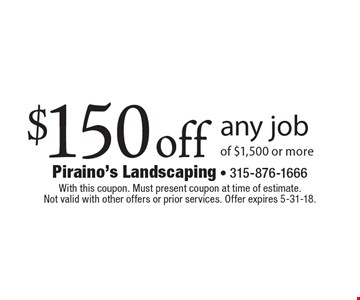 $150 off any job of $1,500 or more. With this coupon. Must present coupon at time of estimate. Not valid with other offers or prior services. Offer expires 5-31-18.