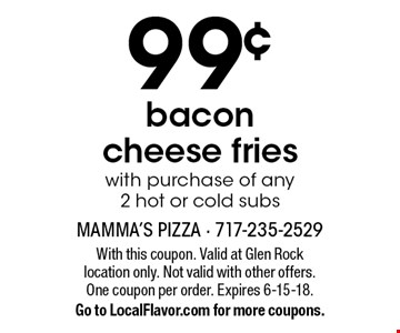 99¢ bacon cheese fries with purchase of any 2 hot or cold subs. With this coupon. Valid at Glen Rock location only. Not valid with other offers. One coupon per order. Expires 6-15-18. Go to LocalFlavor.com for more coupons.