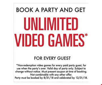 Book a party and get unlimited video games for every guest. Non-redemption video games for every paid guest, for use when the party's over. Valid day of party only. Subject to change without notice. Must present coupon at time of booking. Not combinable with any other offer. Party must be booked by 8/31/18 and celebrated by 12/31/18.