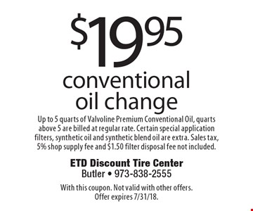 $19.95 conventional oil change Up to 5 quarts of Valvoline Premium Conventional Oil, quarts above 5 are billed at regular rate. Certain special application filters, synthetic oil and synthetic blend oil are extra. Sales tax, 5% shop supply fee and $1.50 filter disposal fee not included.. With this coupon. Not valid with other offers. Offer expires 7/31/18.