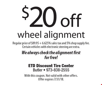 $20 off wheel alignment Regular price of $89.95 + 6.625% sales tax and 5% shop supply fee. Certain vehicles with electronic steering are extra.We always check the alignment first for free!. With this coupon. Not valid with other offers. Offer expires 7/31/18.