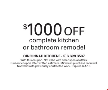 $1000 Off complete kitchen or bathroom remodel. With this coupon. Not valid with other special offers. Present coupon after written estimate. Minimum purchase required. Not valid with previously contracted work. Expires 6-1-18.