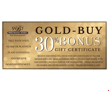 Gold-Buy 30% Bonus Gift Certificate. Receive our offer and a 30% bonus gift certificate to Walter Bauman Jewelers, or an alternate option of a 20% bonus with this coupon.Limit one coupon per transaction. Offers are made at no charge and no obligation to you. Expires12/31/18