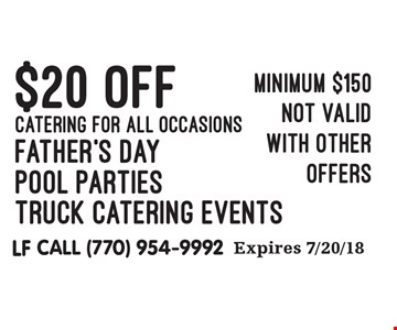 $20 OFF CATERING FOR ALL OCCASIONS. Father's Day, Pool Parties, Truck Catering Events. Minimum $150. Not valid with other offers. Expires 7/20/18. LF