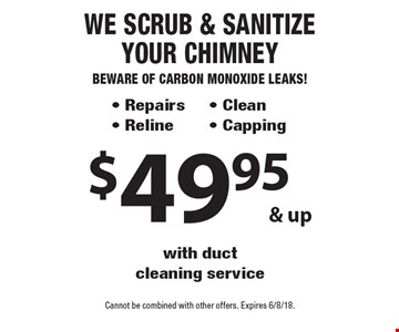 $49.95 & up We Scrub & Sanitize Your Chimney Beware of Carbon Monoxide Leaks! - Repairs - Reline- Clean - Capping with duct cleaning service. Cannot be combined with other offers. Expires 6/8/18.