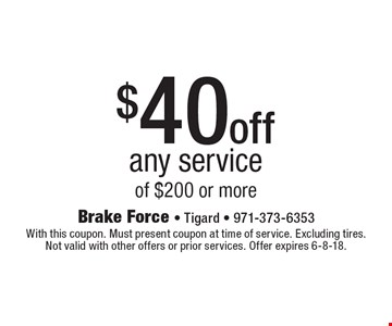 $40 off any service of $200 or more. With this coupon. Must present coupon at time of service. Excluding tires. Not valid with other offers or prior services. Offer expires 6-8-18.