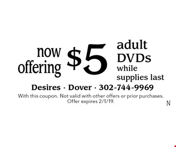 Now offering $5 adult DVDs while supplies last. With this coupon. Not valid with other offers or prior purchases. Offer expires 2/1/19.