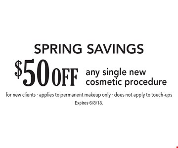 SPRING Savings $50 off any single new cosmetic procedure for new clients - applies to permanent makeup only - does not apply to touch-ups. Expires 6/8/18.