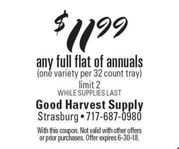 $11.99 any full flat of annuals (one variety per 32 count tray) limit 2. While Supplies last. With this coupon. Not valid with other offers or prior purchases. Offer expires 6-30-18.