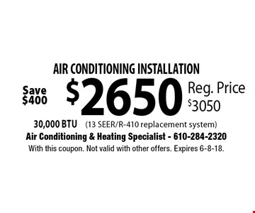 AIR CONDITIONING INSTALLATION $2650. 30,000 BTU Reg. Price $3050. With this coupon. Not valid with other offers. Expires 6-8-18.